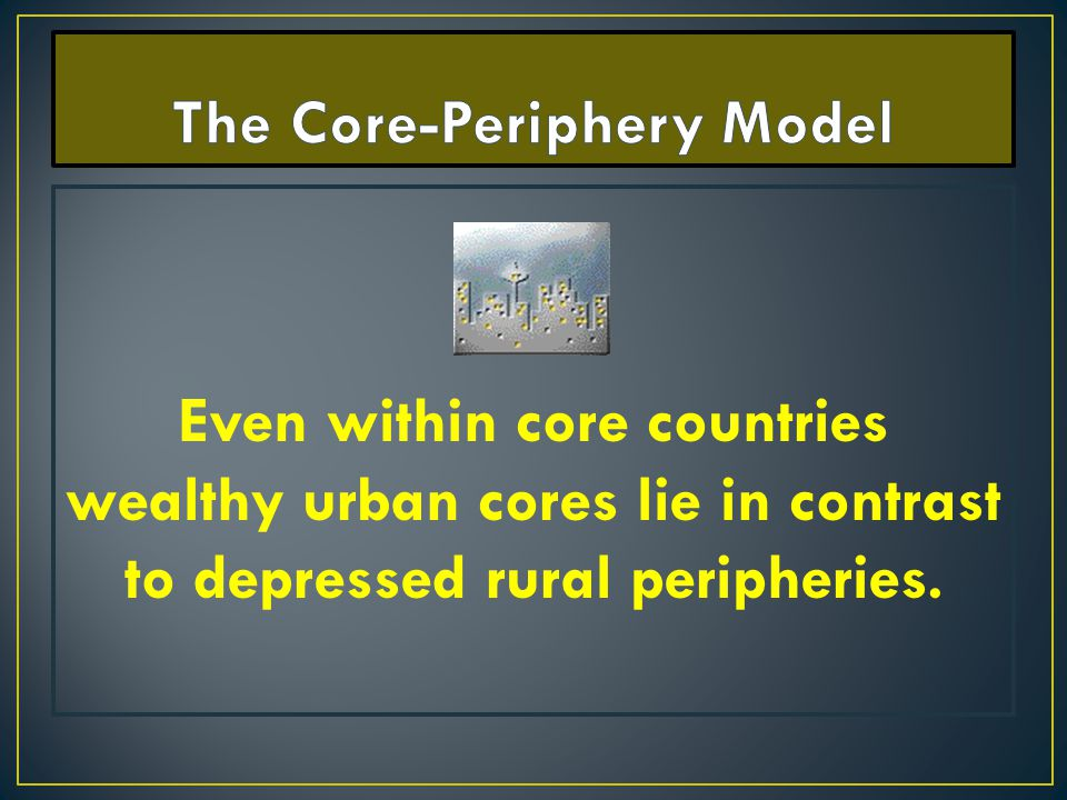Even within core countries wealthy urban cores lie in contrast to depressed rural peripheries.
