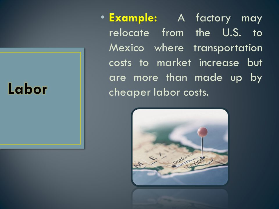 Example: A factory may relocate from the U.S. to Mexico where transportation costs to market increase but are more than made up by cheaper labor costs