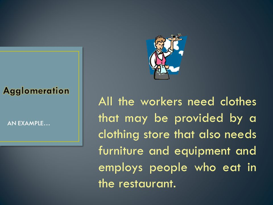 All the workers need clothes that may be provided by a clothing store that also needs furniture and equipment and employs people who eat in the restau