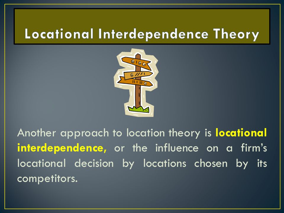 Another approach to location theory is locational interdependence, or the influence on a firm's locational decision by locations chosen by its competi