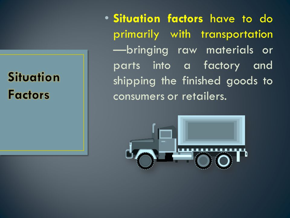 Situation factors have to do primarily with transportation —bringing raw materials or parts into a factory and shipping the finished goods to consumer
