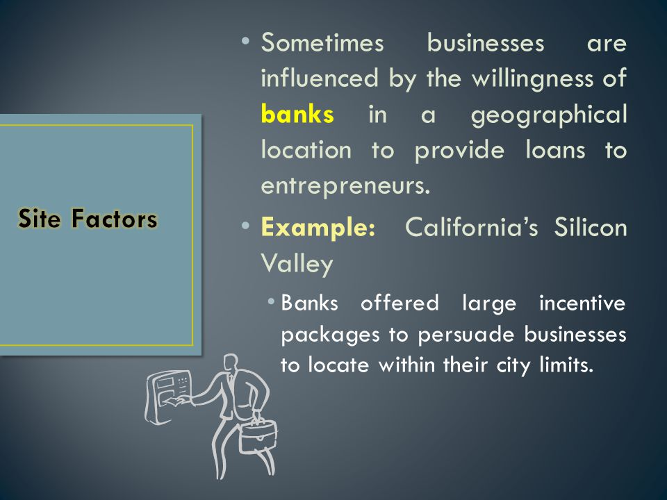 Sometimes businesses are influenced by the willingness of banks in a geographical location to provide loans to entrepreneurs. Example: California's Si