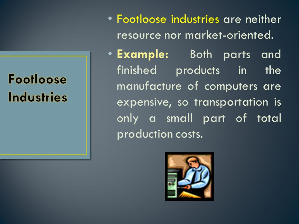 Footloose industries are neither resource nor market-oriented. Example: Both parts and finished products in the manufacture of computers are expensive