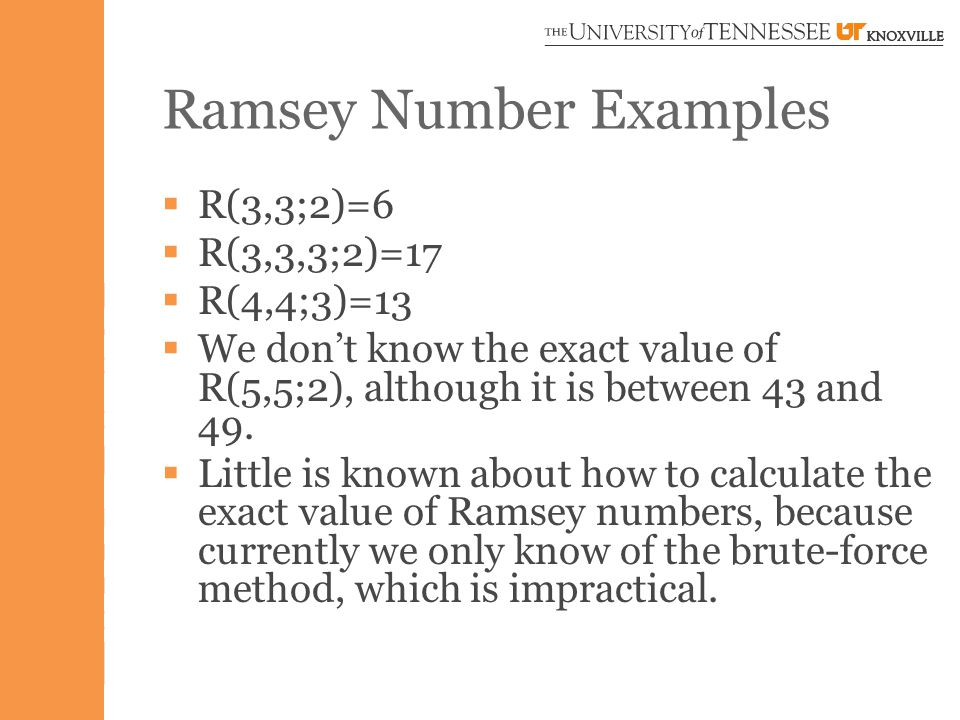 Ramsey Number Examples  R(3,3;2)=6  R(3,3,3;2)=17  R(4,4;3)=13  We don't know the exact value of R(5,5;2), although it is between 43 and 49.
