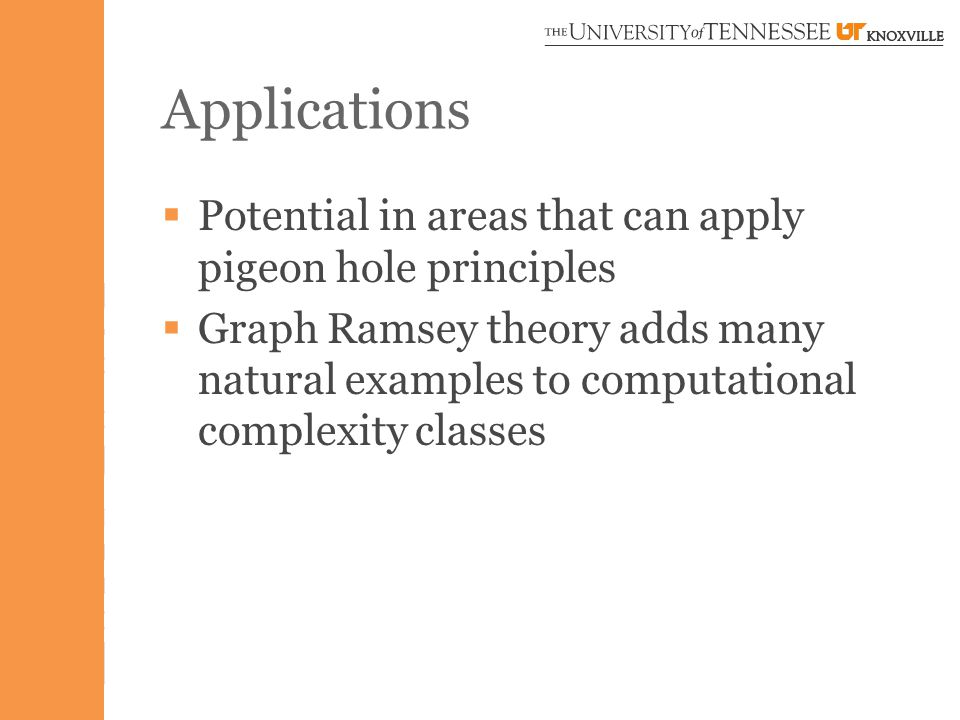 Applications  Potential in areas that can apply pigeon hole principles  Graph Ramsey theory adds many natural examples to computational complexity classes