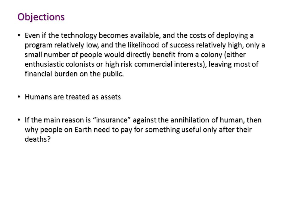 Objections Even if the technology becomes available, and the costs of deploying a program relatively low, and the likelihood of success relatively high, only a small number of people would directly benefit from a colony (either enthusiastic colonists or high risk commercial interests), leaving most of financial burden on the public.