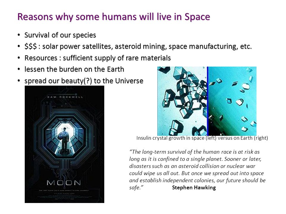 Reasons why some humans will live in Space Survival of our species Survival of our species $$$ : solar power satellites, asteroid mining, space manufacturing, etc.