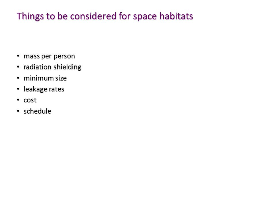 Things to be considered for space habitats mass per person mass per person radiation shielding radiation shielding minimum size minimum size leakage rates leakage rates cost cost schedule schedule