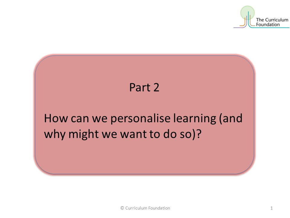 © Curriculum Foundation1 Part 2 How can we personalise learning (and why might we want to do so).