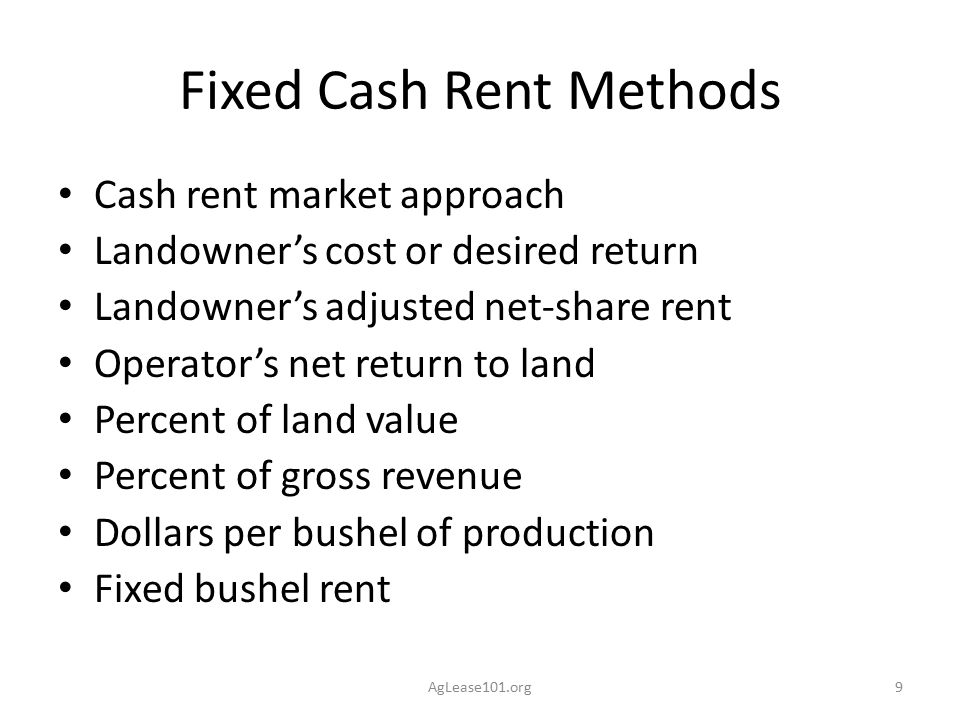 Putting Flexibility in Cash Rent Agreements Crop-share leases were the original flexible rents – The scale of today's operation makes share rents impractical Cash rents may be adjusted by market prices, crop yields and production costs AgLease101.org10