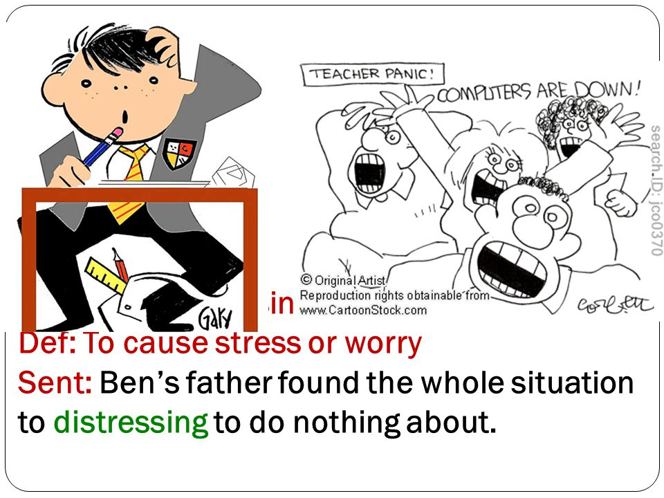 Word 12: Distressing / Distress Def: To cause stress or worry Sent: Ben's father found the whole situation to distressing to do nothing about.