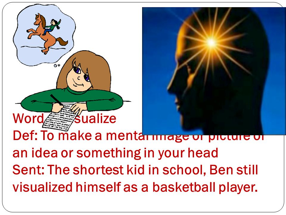 Word 1: Visualize Def: To make a mental image or picture of an idea or something in your head Sent: The shortest kid in school, Ben still visualized h