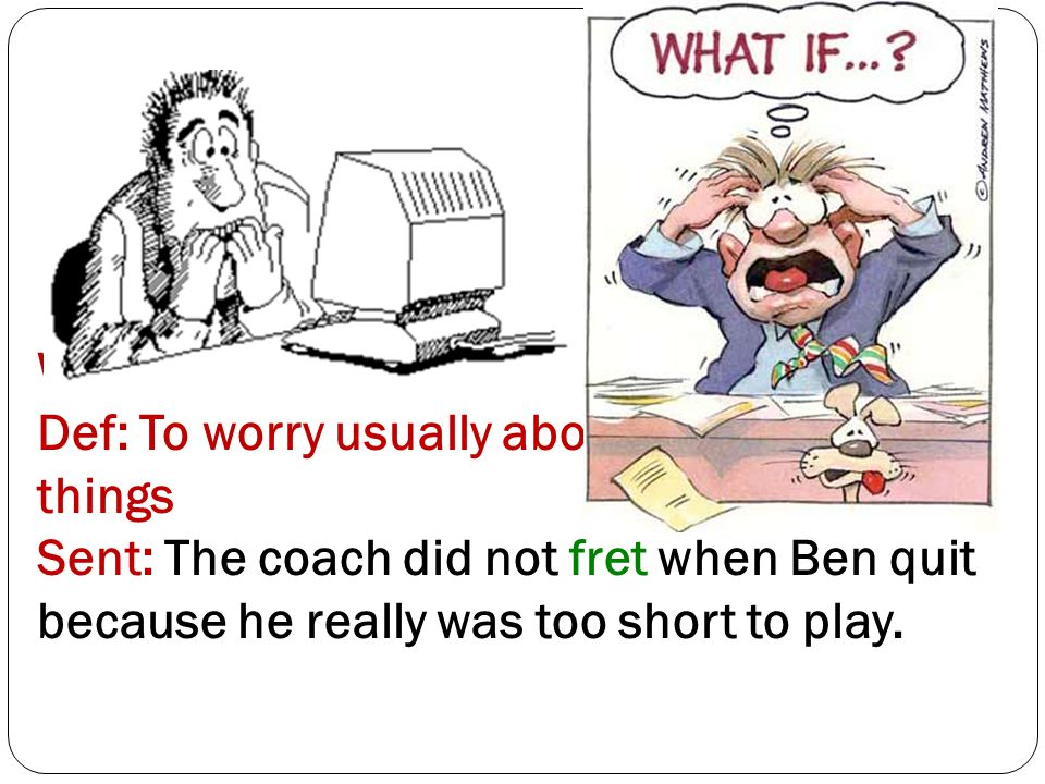 Word 19: Fret Def: To worry usually about unimportant things Sent: The coach did not fret when Ben quit because he really was too short to play.
