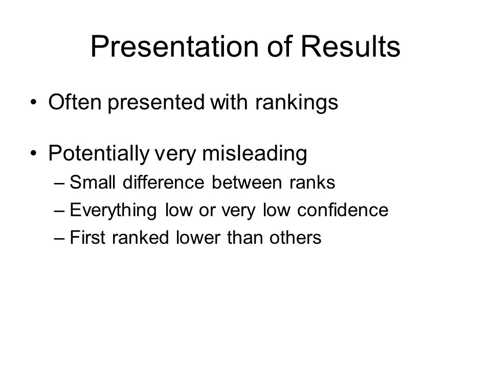 Presentation of Results Often presented with rankings Potentially very misleading –Small difference between ranks –Everything low or very low confiden