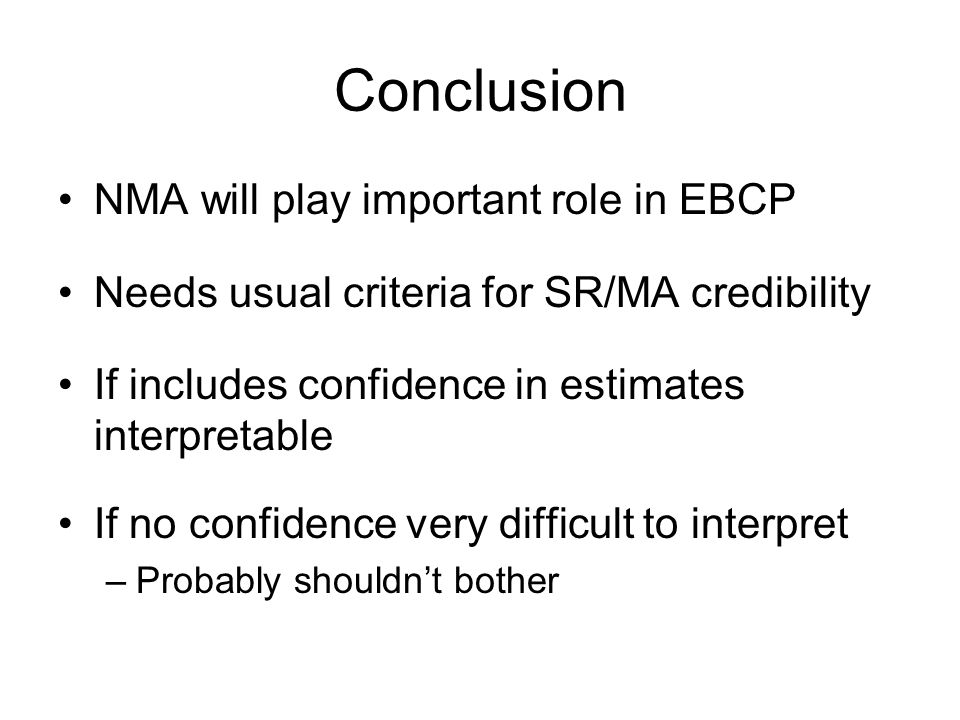 Conclusion NMA will play important role in EBCP Needs usual criteria for SR/MA credibility If includes confidence in estimates interpretable If no con