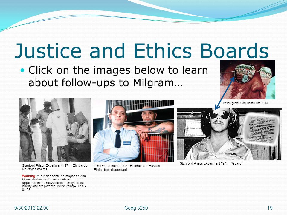 Justice and Ethics Boards Click on the images below to learn about follow-ups to Milgram… 9/30/2013 22:0019Geog 3250 Prison guard Cool Hand Luke 1967 Stanford Prison Experiment 1971 – Guard Stanford Prison Experiment 1971 – Zimbardo No ethics boards Warning: this video contains images of Abu Ghraib torture and prisoner abuse that appeared in the news media – they contain nudity and are potentially disturbing – 00:31- 01:08 The Experiment 2002 – Reicher and Haslam Ethics board approved