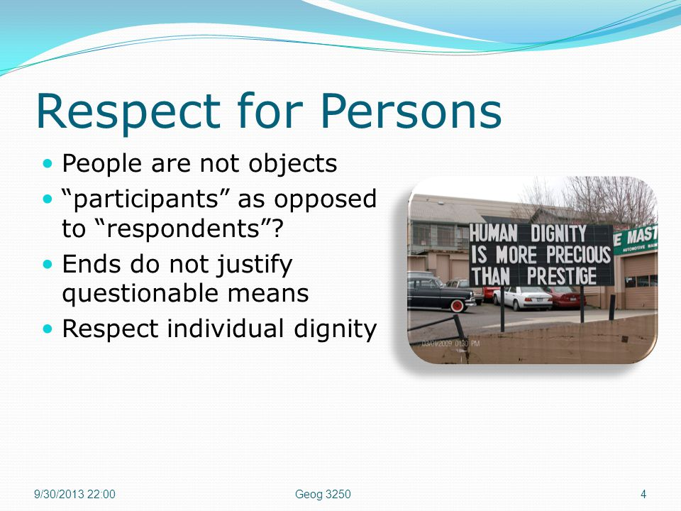 Respect for Persons People are not objects participants as opposed to respondents .