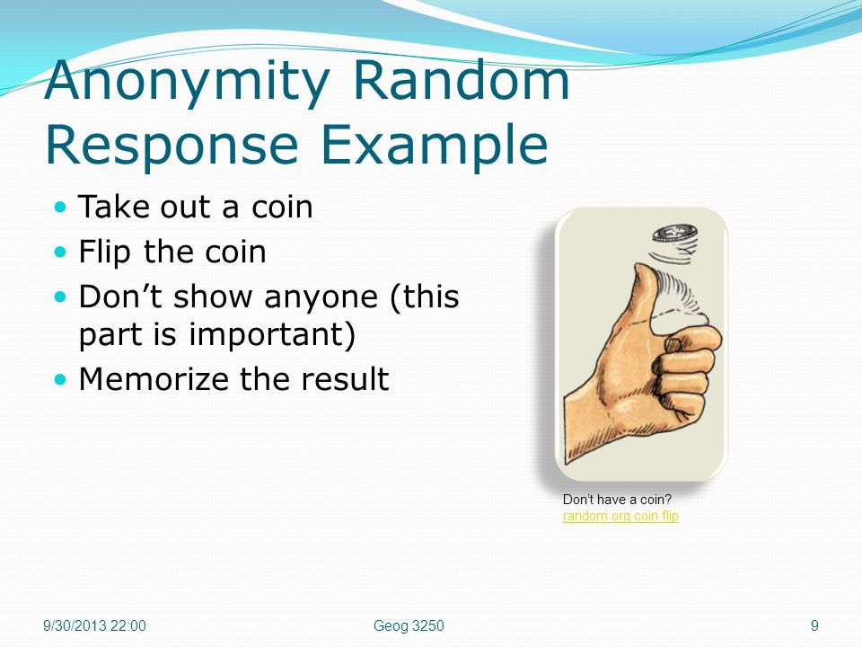Anonymity Random Response Example Take out a coin Flip the coin Don't show anyone (this part is important) Memorize the result 9/30/2013 22:00Geog 32509 Don't have a coin.