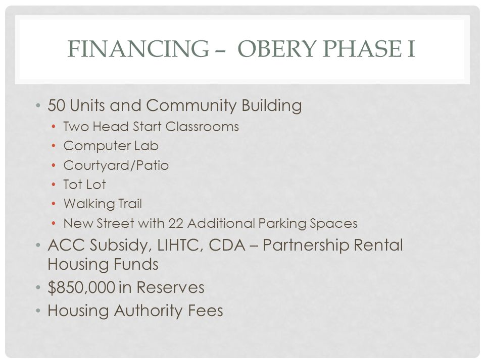 FINANCING – OBERY PHASE I 50 Units and Community Building Two Head Start Classrooms Computer Lab Courtyard/Patio Tot Lot Walking Trail New Street with 22 Additional Parking Spaces ACC Subsidy, LIHTC, CDA – Partnership Rental Housing Funds $850,000 in Reserves Housing Authority Fees