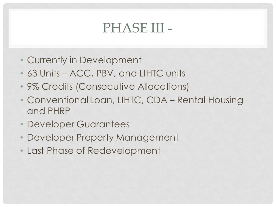 PHASE III - Currently in Development 63 Units – ACC, PBV, and LIHTC units 9% Credits (Consecutive Allocations) Conventional Loan, LIHTC, CDA – Rental Housing and PHRP Developer Guarantees Developer Property Management Last Phase of Redevelopment