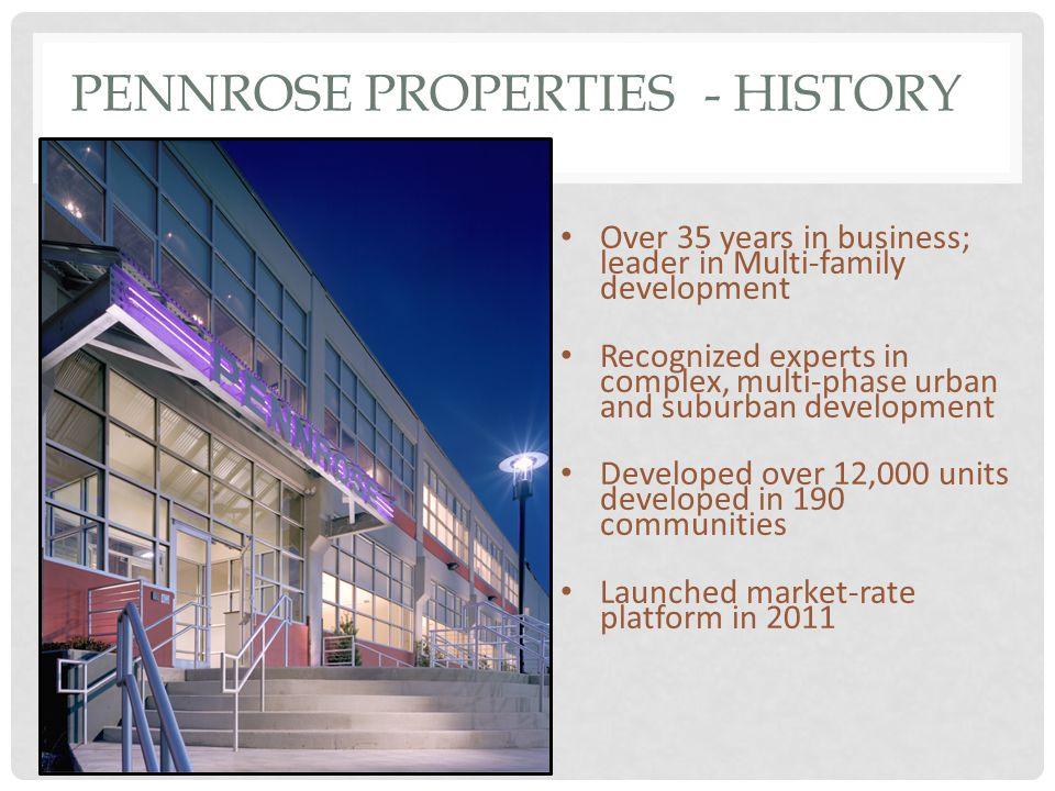 PENNROSE PROPERTIES- HISTORY Over 35 years in business; leader in Multi-family development Recognized experts in complex, multi-phase urban and suburban development Developed over 12,000 units developed in 190 communities Launched market-rate platform in 2011
