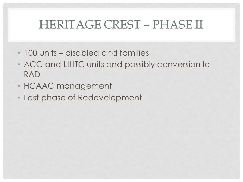 HERITAGE CREST – PHASE II 100 units – disabled and families ACC and LIHTC units and possibly conversion to RAD HCAAC management Last phase of Redevelopment