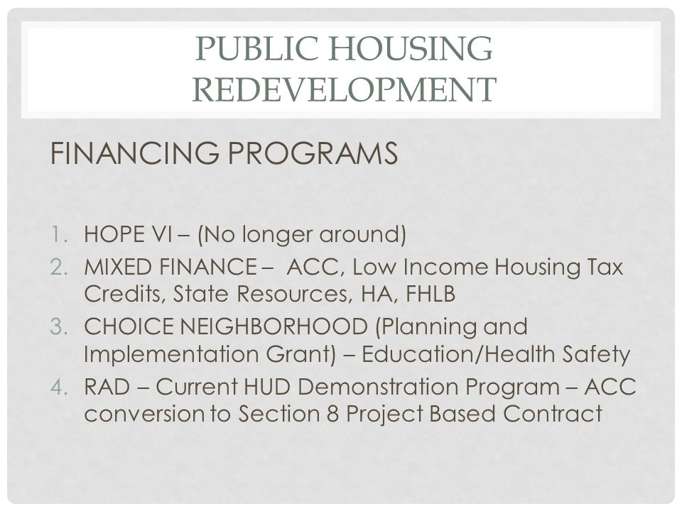 PUBLIC HOUSING REDEVELOPMENT FINANCING PROGRAMS 1.HOPE VI – (No longer around) 2.MIXED FINANCE – ACC, Low Income Housing Tax Credits, State Resources, HA, FHLB 3.CHOICE NEIGHBORHOOD (Planning and Implementation Grant) – Education/Health Safety 4.RAD – Current HUD Demonstration Program – ACC conversion to Section 8 Project Based Contract