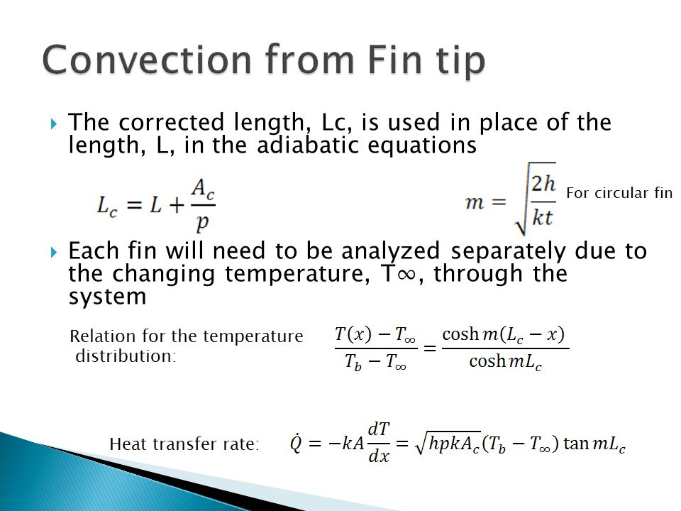  The corrected length, Lc, is used in place of the length, L, in the adiabatic equations  Each fin will need to be analyzed separately due to the changing temperature, T∞, through the system Relation for the temperature distribution: Heat transfer rate: For circular fin