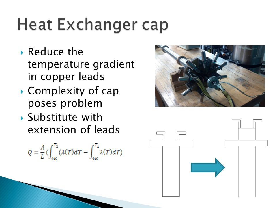  Reduce the temperature gradient in copper leads  Complexity of cap poses problem  Substitute with extension of leads