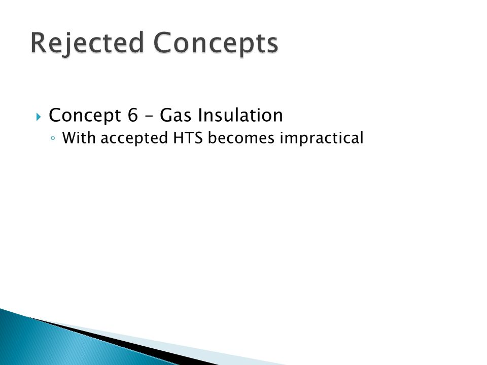  Concept 6 – Gas Insulation ◦ With accepted HTS becomes impractical