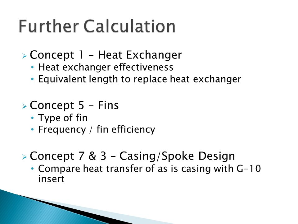  Concept 1 – Heat Exchanger Heat exchanger effectiveness Equivalent length to replace heat exchanger  Concept 5 – Fins Type of fin Frequency / fin efficiency  Concept 7 & 3 – Casing/Spoke Design Compare heat transfer of as is casing with G-10 insert