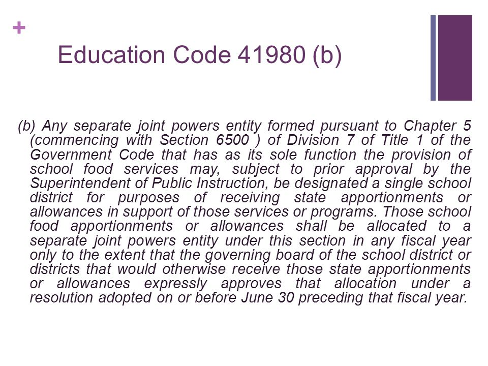 + School Food Services JPA February 1989 SB 678 (Davis) to amend section 41980 of the Education Code: Authorize any separate joint powers entity that has as its sole function the provision of school food services to be designated as a single school district for these purposes…