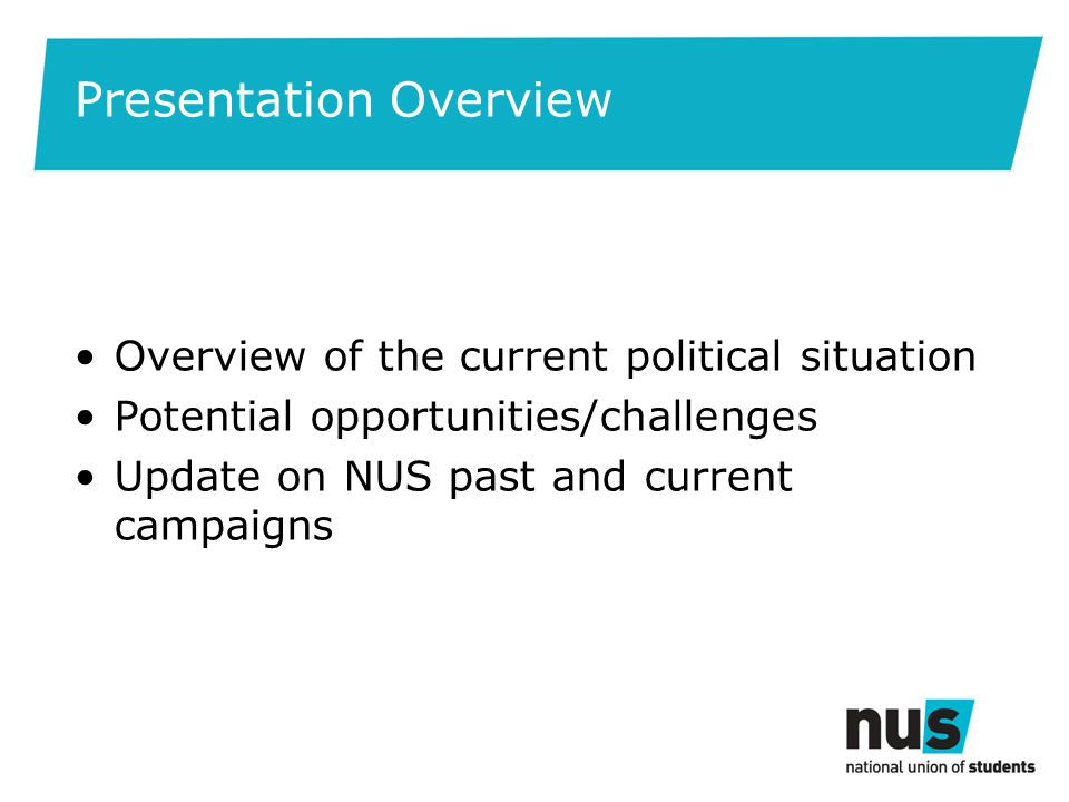 Presentation Overview Overview of the current political situation Potential opportunities/challenges Update on NUS past and current campaigns