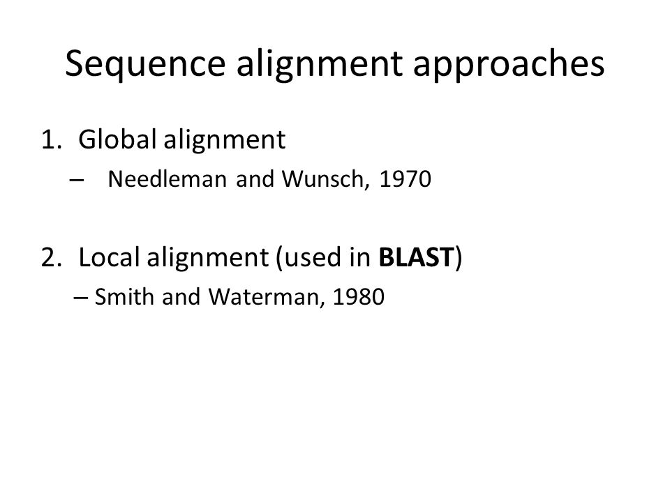 Global alignment One approach for searching a query sequence is to align the entire sequence against all sequences in a database This approach is very slow and hence impractical