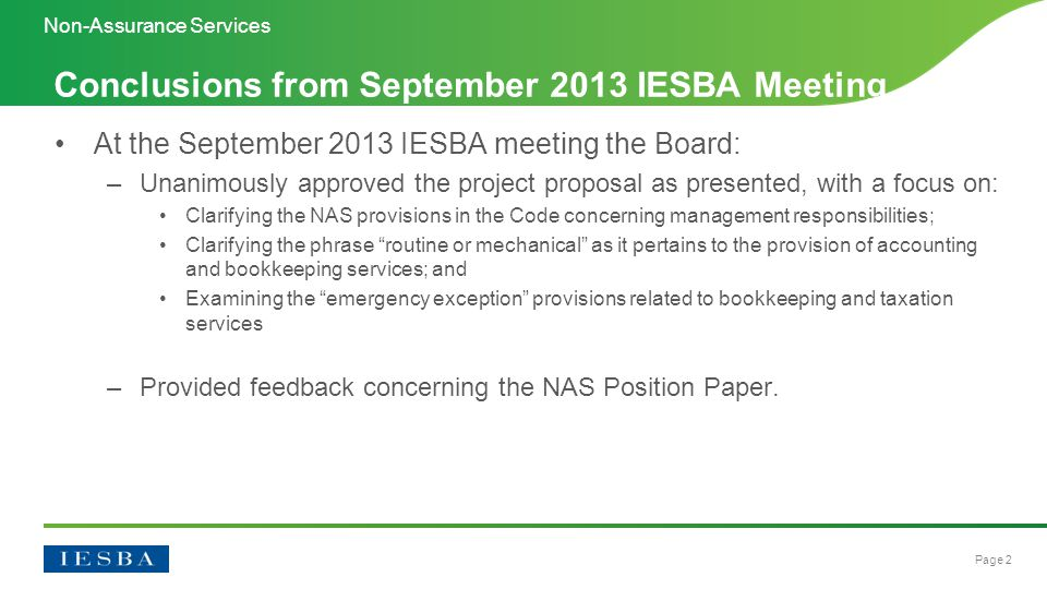 Page 2 At the September 2013 IESBA meeting the Board: –Unanimously approved the project proposal as presented, with a focus on: Clarifying the NAS provisions in the Code concerning management responsibilities; Clarifying the phrase routine or mechanical as it pertains to the provision of accounting and bookkeeping services; and Examining the emergency exception provisions related to bookkeeping and taxation services –Provided feedback concerning the NAS Position Paper.