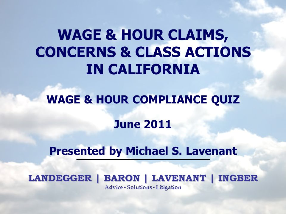 LANDEGGER | BARON | LAVENANT | INGBER Advice - Solutions - Litigation WAGE & HOUR CLAIMS, CONCERNS & CLASS ACTIONS IN CALIFORNIA WAGE & HOUR COMPLIANC