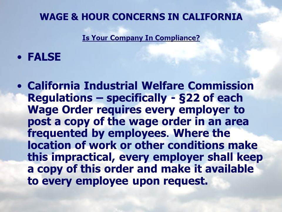 WAGE & HOUR CONCERNS IN CALIFORNIA Is Your Company In Compliance? FALSE California Industrial Welfare Commission Regulations – specifically - §22 of e