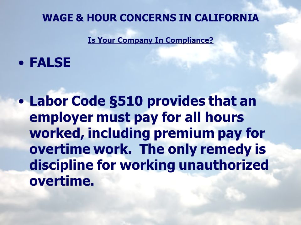 WAGE & HOUR CONCERNS IN CALIFORNIA Is Your Company In Compliance? FALSE Labor Code §510 provides that an employer must pay for all hours worked, inclu
