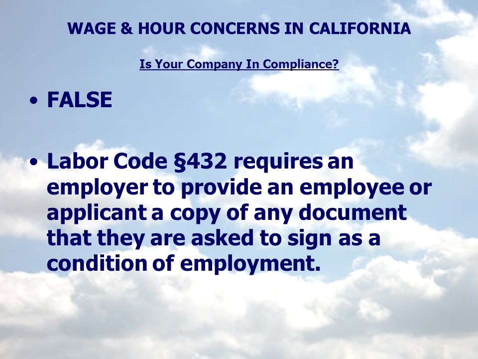 WAGE & HOUR CONCERNS IN CALIFORNIA Is Your Company In Compliance? FALSE Labor Code §432 requires an employer to provide an employee or applicant a cop