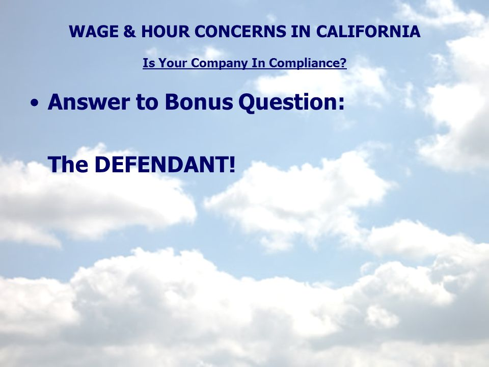 WAGE & HOUR CONCERNS IN CALIFORNIA Is Your Company In Compliance? Answer to Bonus Question: The DEFENDANT!