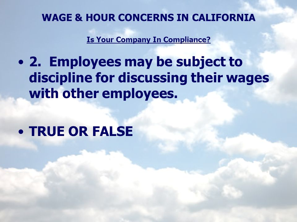 WAGE & HOUR CONCERNS IN CALIFORNIA Is Your Company In Compliance? 2. Employees may be subject to discipline for discussing their wages with other empl