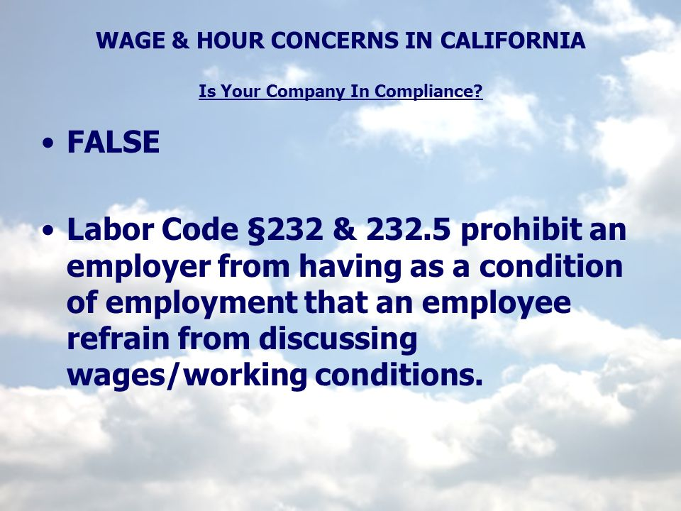 WAGE & HOUR CONCERNS IN CALIFORNIA Is Your Company In Compliance? FALSE Labor Code §232 & 232.5 prohibit an employer from having as a condition of emp