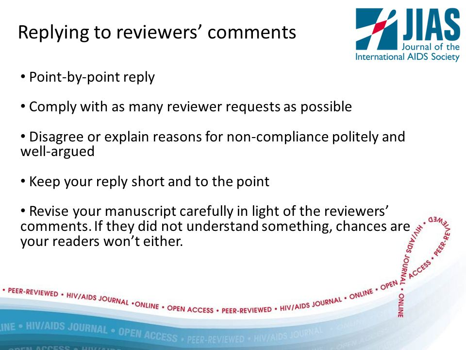 Replying to reviewers' comments Point-by-point reply Comply with as many reviewer requests as possible Disagree or explain reasons for non-compliance politely and well-argued Keep your reply short and to the point Revise your manuscript carefully in light of the reviewers' comments.