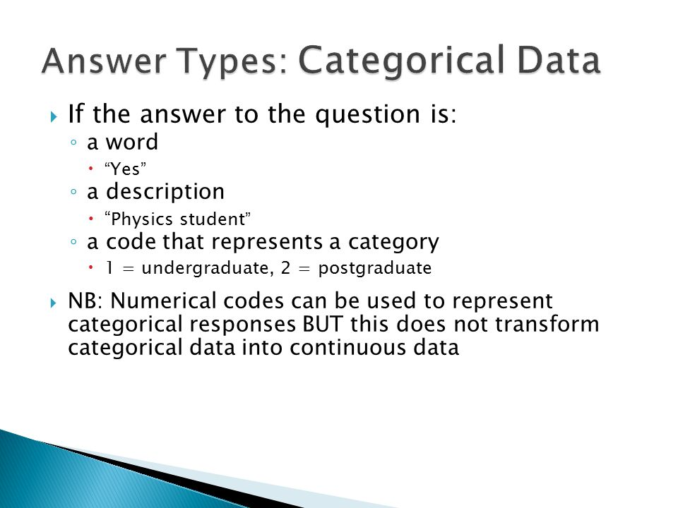  If the answer to the question is: ◦ a word  Yes ◦ a description  Physics student ◦ a code that represents a category  1 = undergraduate, 2 = postgraduate  NB: Numerical codes can be used to represent categorical responses BUT this does not transform categorical data into continuous data