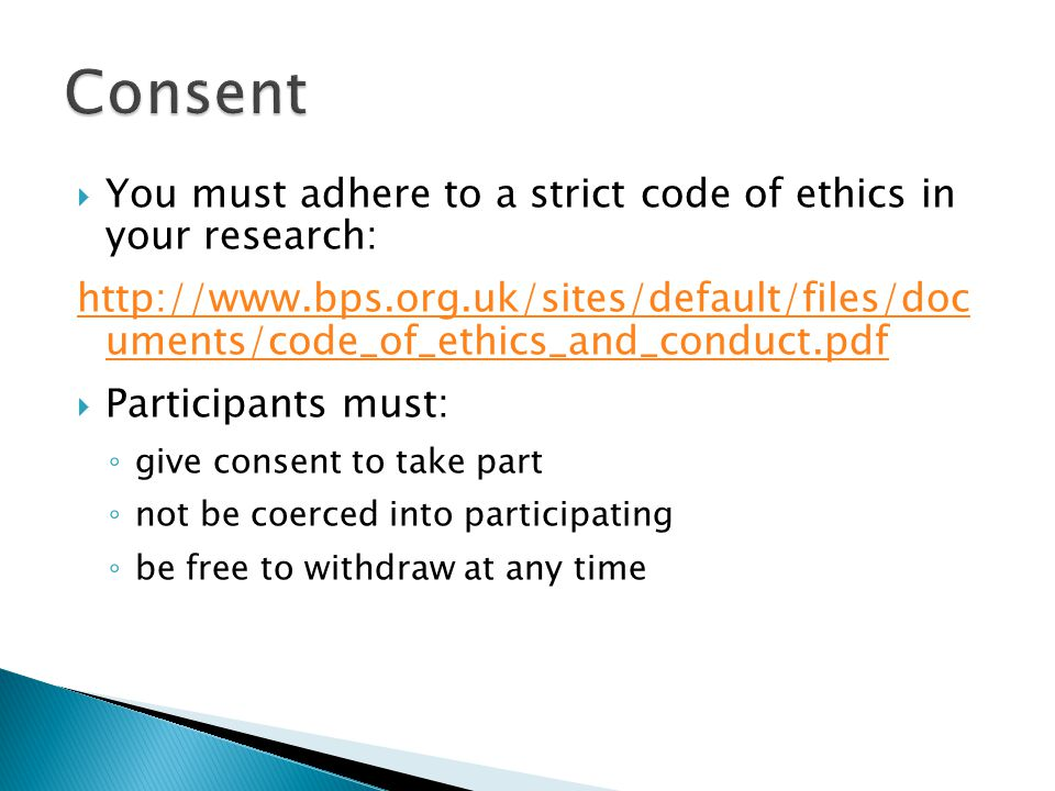  You must adhere to a strict code of ethics in your research: http://www.bps.org.uk/sites/default/files/doc uments/code_of_ethics_and_conduct.pdf  Participants must: ◦ give consent to take part ◦ not be coerced into participating ◦ be free to withdraw at any time