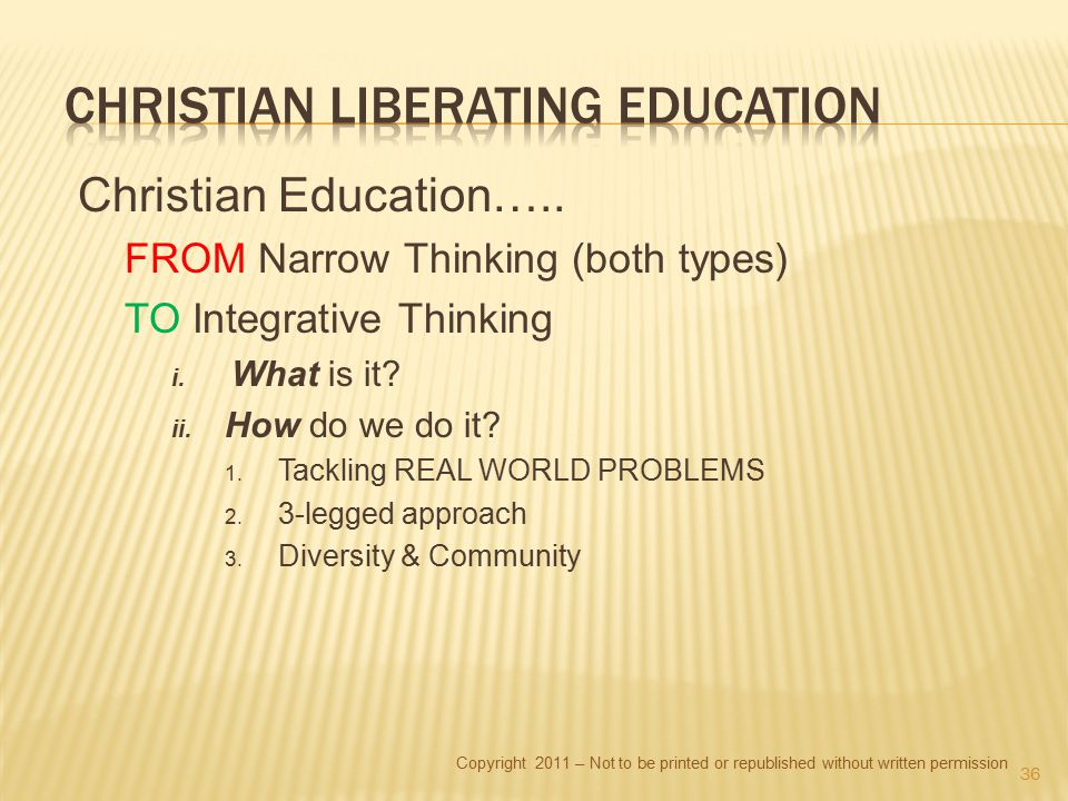 Copyright 2011 – Not to be printed or republished without written permission Christian Education….. FROM Narrow Thinking (both types) TO Integrative T