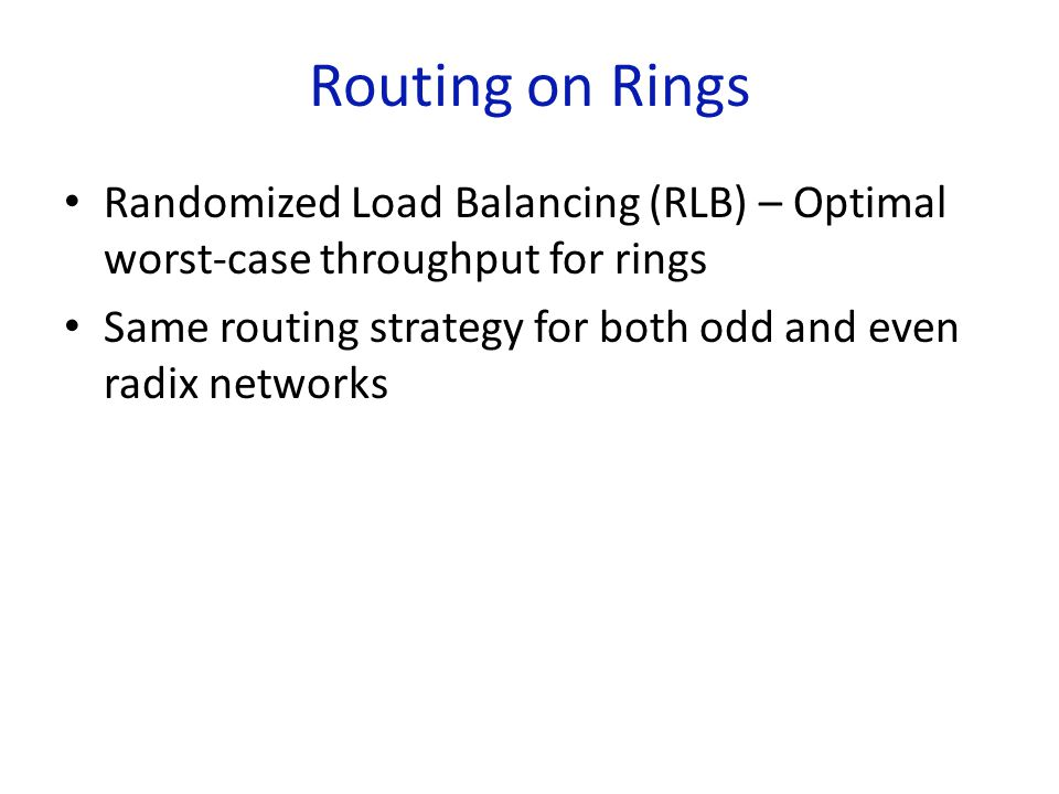 Routing on Rings Randomized Load Balancing (RLB) – Optimal worst-case throughput for rings Same routing strategy for both odd and even radix networks