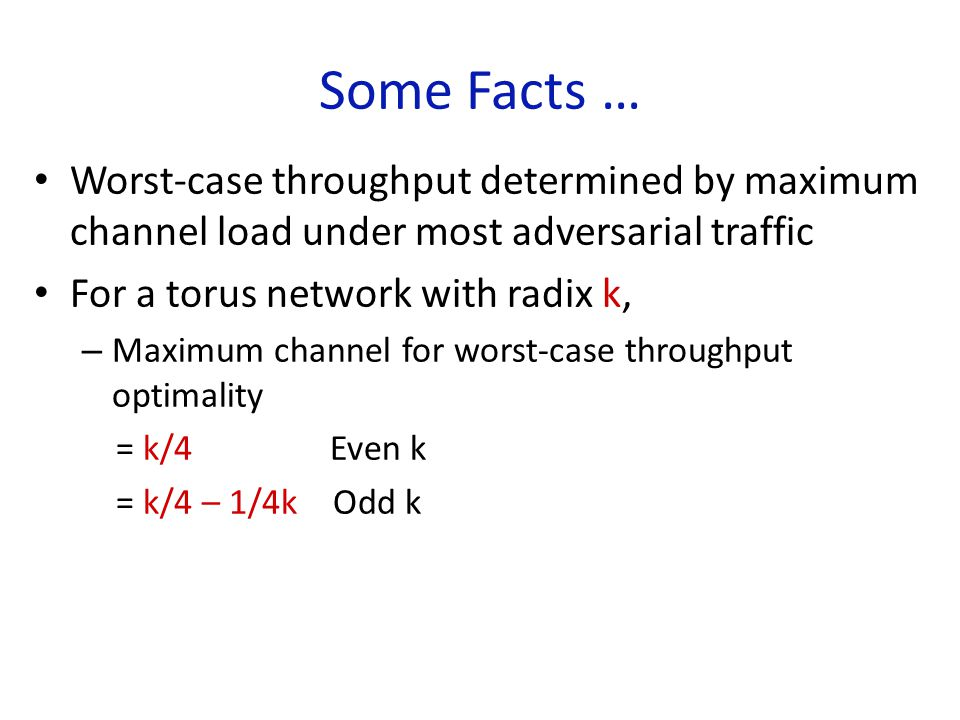 Some Facts … Worst-case throughput determined by maximum channel load under most adversarial traffic For a torus network with radix k, – Maximum channel for worst-case throughput optimality = k/4 Even k = k/4 – 1/4k Odd k