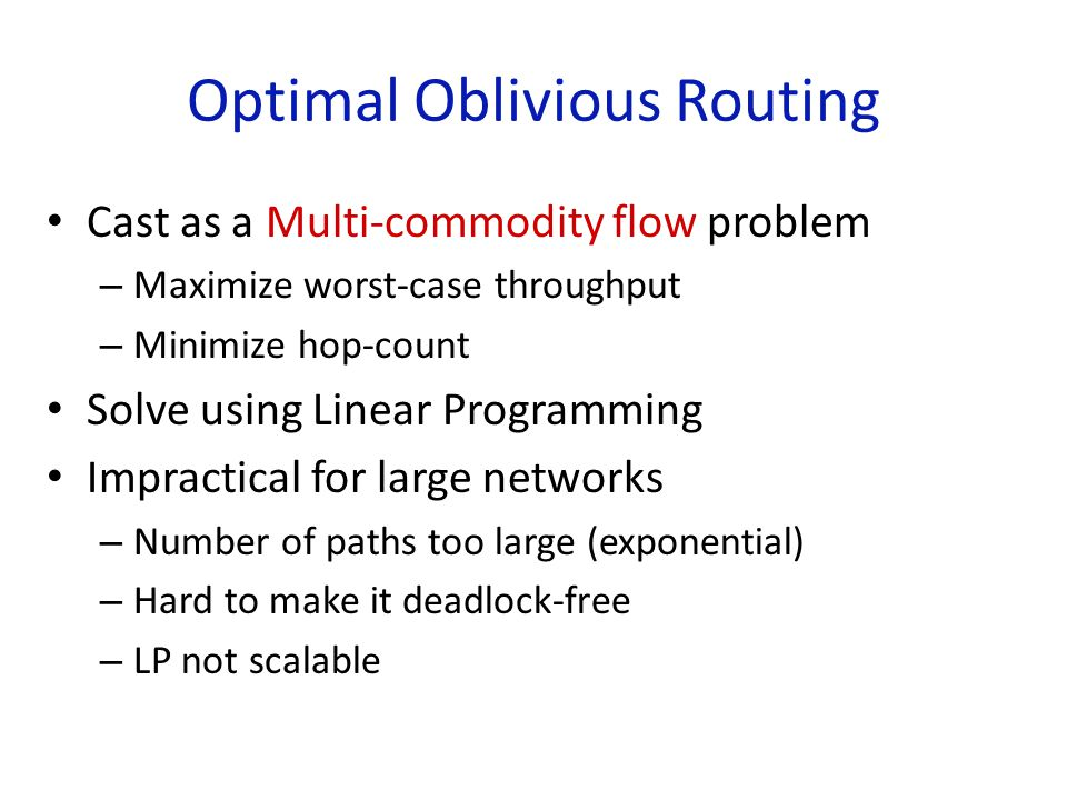 Optimal Oblivious Routing Cast as a Multi-commodity flow problem – Maximize worst-case throughput – Minimize hop-count Solve using Linear Programming Impractical for large networks – Number of paths too large (exponential) – Hard to make it deadlock-free – LP not scalable