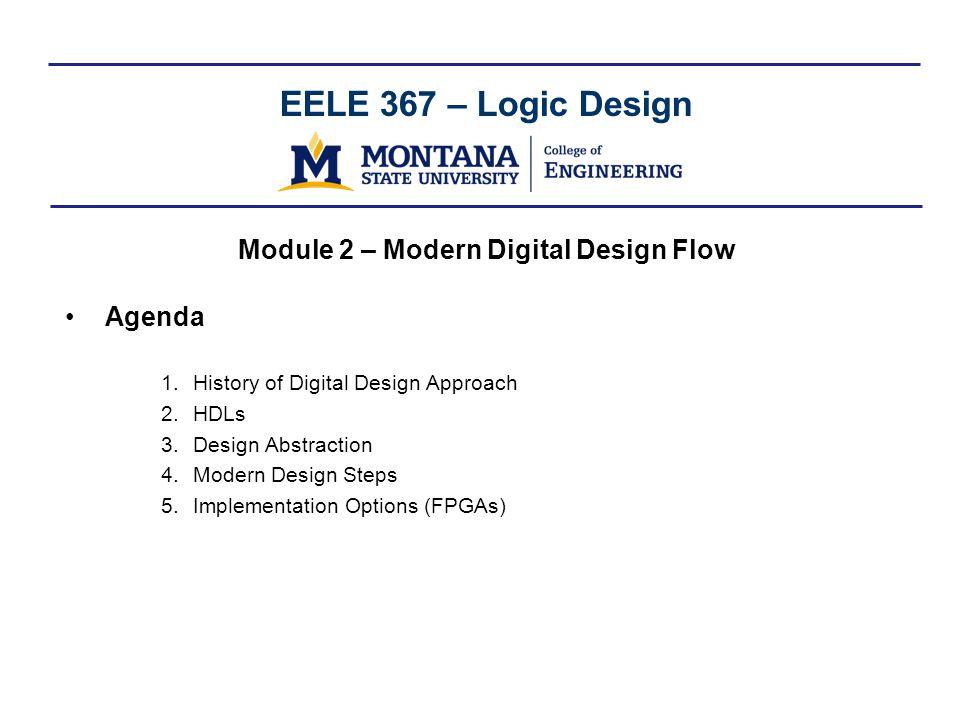 EELE 367 – Logic Design Module 2 – Modern Digital Design Flow Agenda 1.History of Digital Design Approach 2.HDLs 3.Design Abstraction 4.Modern Design Steps 5.Implementation Options (FPGAs)